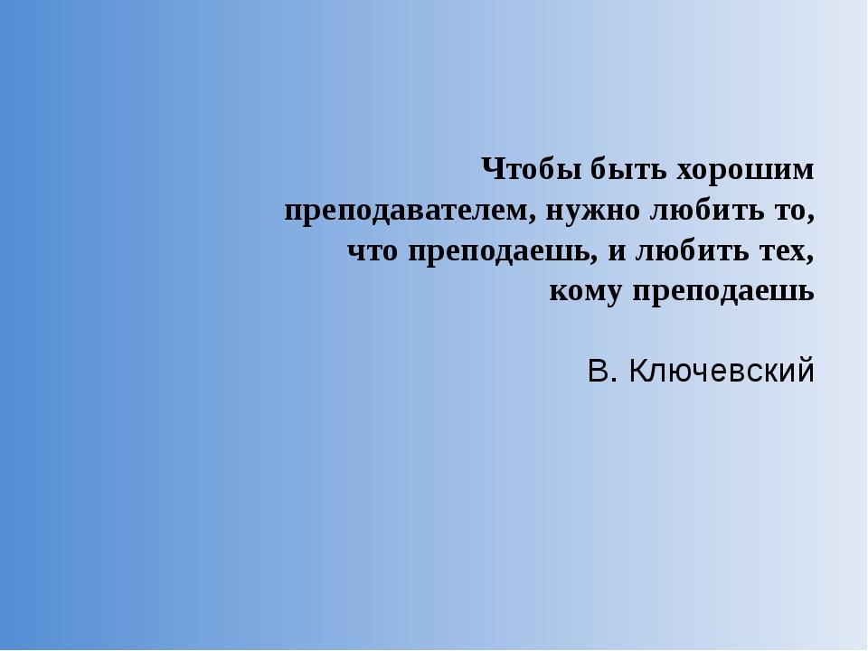 Чтобы быть хорошим преподавателем, нужно любить то, что преподаешь, и любить...