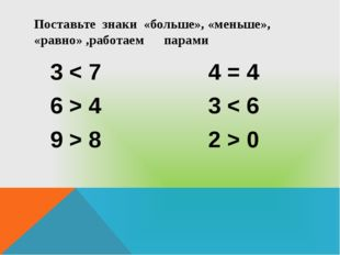 Поставьте знаки «больше», «меньше», «равно» ,работаем парами 3 < 7 4 = 4 6 >