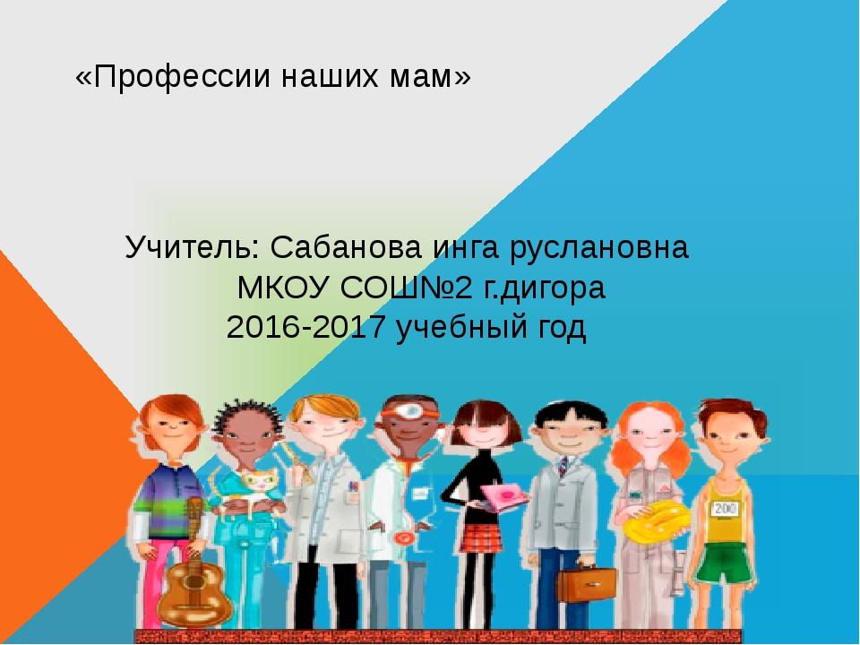 «Профессии наших мам» Учитель: Сабанова инга руслановна МКОУ СОШ№2 г.дигора 2...