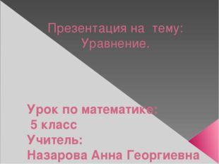 Презентация на тему: Уравнение. Урок по математике: 5 класс Учитель: Назарова