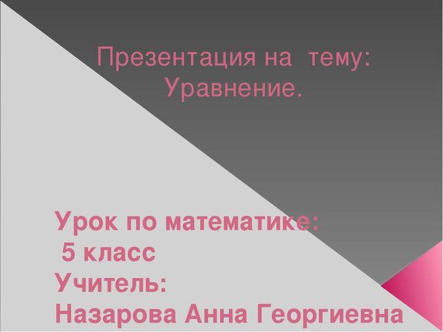 Презентация на тему: Уравнение. Урок по математике: 5 класс Учитель: Назарова...