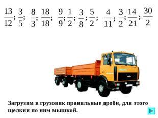Загрузим в грузовик правильные дроби, для этого щелкни по ним мышкой. ; ; ; ;