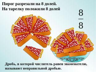 Пирог разрезали на 8 долей. На тарелку положили 8 долей Дробь, в которой числ