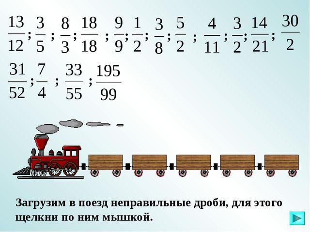 Загрузим в поезд неправильные дроби, для этого щелкни по ним мышкой. ; ; ; ;...