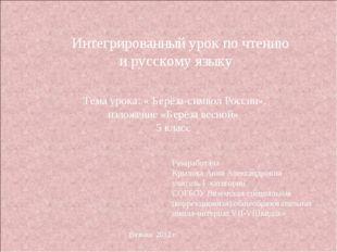 Интегрированный урок по чтению и русскому языку Тема урока: « Берёза-символ