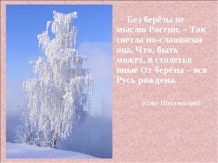 Без берёзы не мыслю России, –Так светла по-славянски она, Что, быть может,