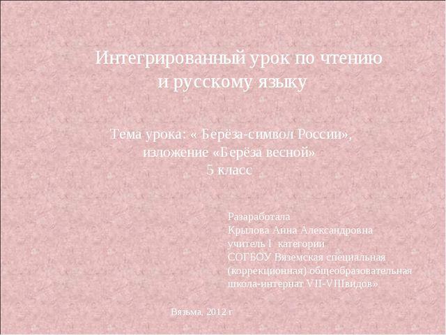 Интегрированный урок по чтению и русскому языку Тема урока: « Берёза-символ...