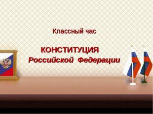 Классный час КОНСТИТУЦИЯ Российской Федерации