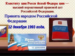 Конститу́ция Росси́йской Федера́ции — высший нормативный правовой акт Российс