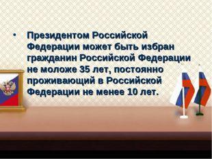 Президентом Российской Федерации может быть избран гражданин Российской Федер
