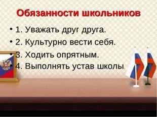 Обязанности школьников 1. Уважать друг друга. 2. Культурно вести себя. 3. Ход