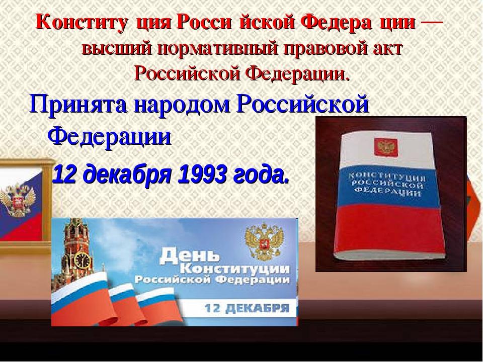 Конститу́ция Росси́йской Федера́ции — высший нормативный правовой акт Российс...