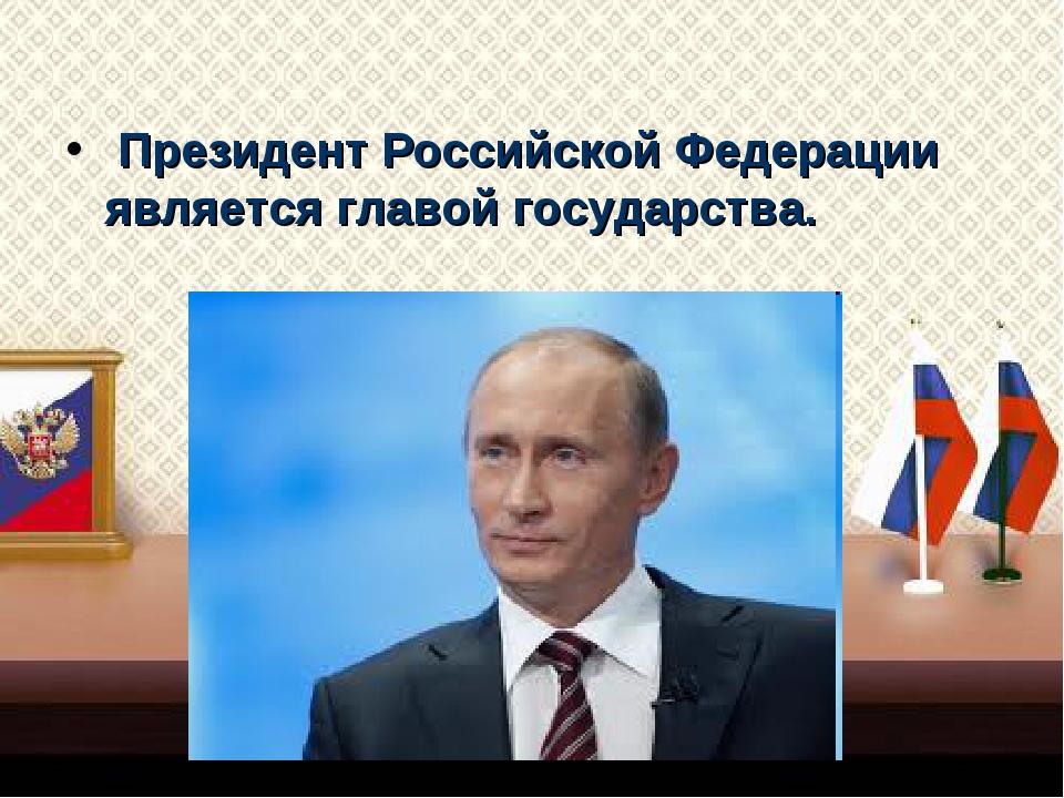Президент Российской Федерации является главой государства.