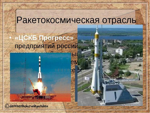 Ракетокосмическая отрасль «ЦСКБ Прогресс» - одно из ведущих предприятий росси...