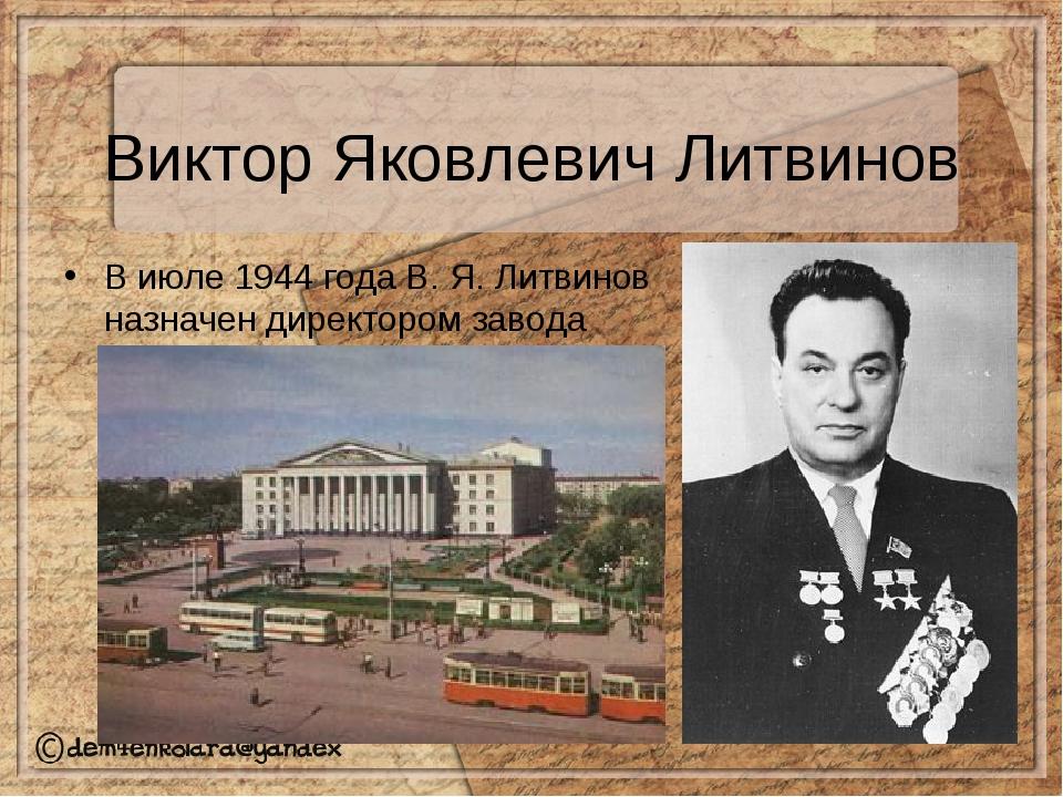 Виктор Яковлевич Литвинов В июле1944 годаВ.Я.Литвинов назначен директором...