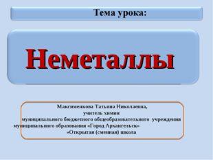 Неметаллы Максименкова Татьяна Николаевна, учитель химии муниципального бюдж