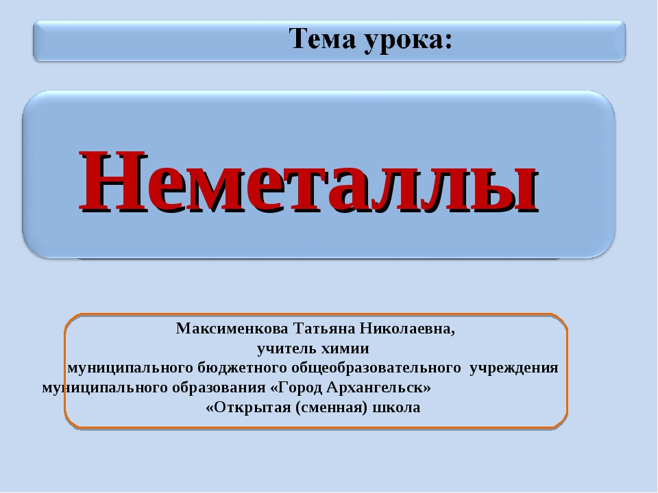 Неметаллы Максименкова Татьяна Николаевна, учитель химии муниципального бюдж...
