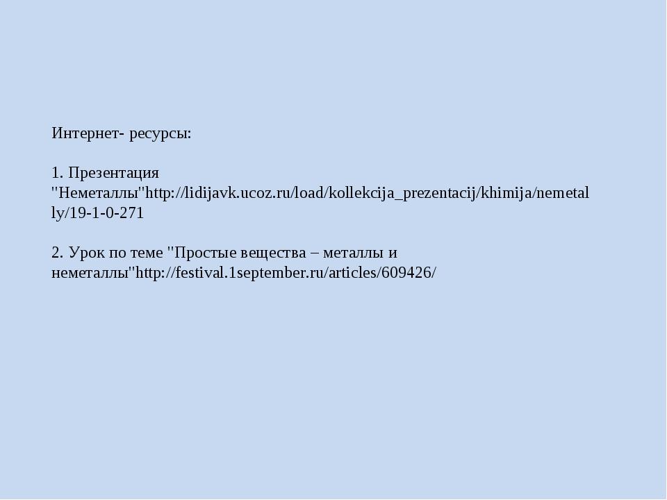 """Интернет- ресурсы: 1. Презентация """"Неметаллы""""http://lidijavk.ucoz.ru/load/ko..."""