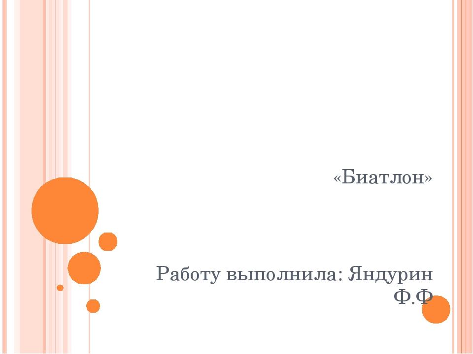 «Биатлон» Работу выполнила: Яндурин Ф.Ф