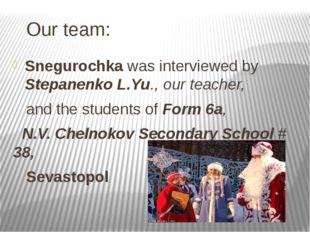 Our team: Snegurochka was interviewed by Stepanenko L.Yu., our teacher, and