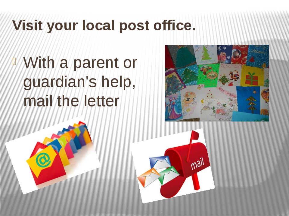 Visit your local post office. With a parent or guardian's help, mail the letter