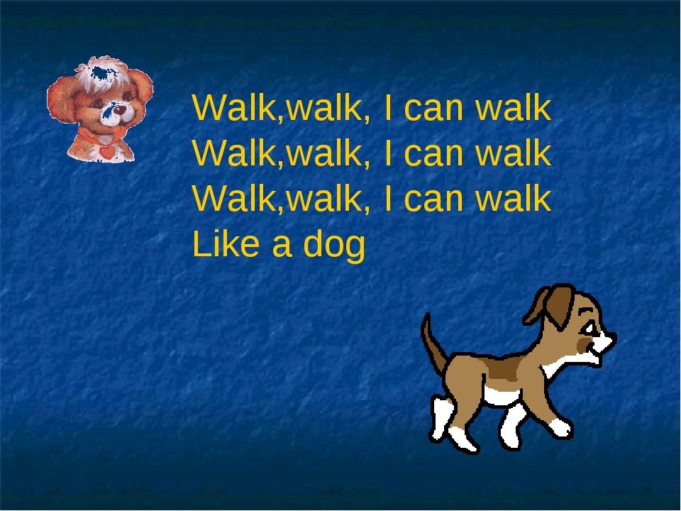 Walk,walk, I can walk Walk,walk, I can walk Walk,walk, I can walk Like a dog