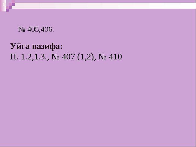№ 405,406. Уйга вазифа: П. 1.2,1.3., № 407 (1,2), № 410