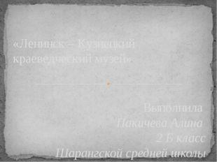 Выполнила Пакичева Алина 2 Б класс Шарангской средней школы «Ленинск – Кузнец