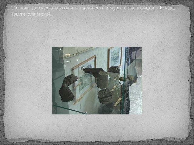 Так как Кузбасс это угольный край есть в музее и экспозиция «Клады земли кузн...