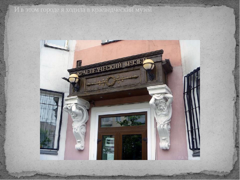 И в этом городе я ходила в краеведческий музей