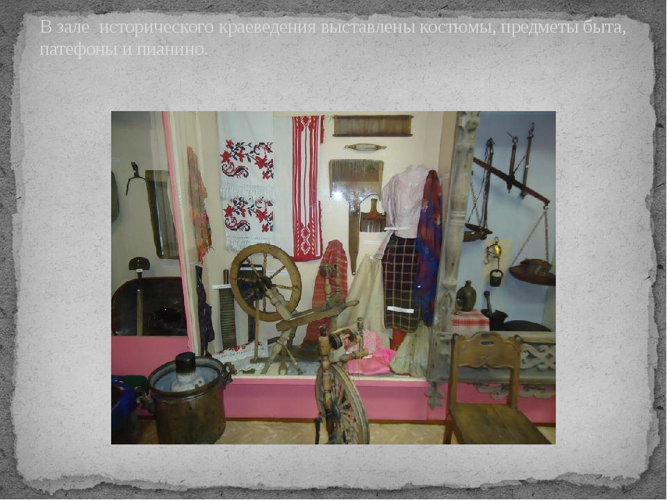 В зале исторического краеведения выставлены костюмы, предметы быта, патефоны...