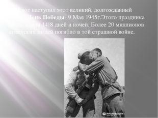 И вот наступил этот великий, долгожданный день– День Победы- 9 Мая 1945г.Эт