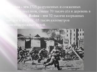Война - это1725 разрушенных и сожженных городов и посёлков, свыше 70 тысяч