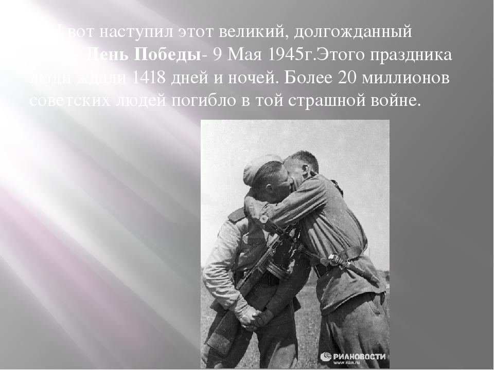 И вот наступил этот великий, долгожданный день– День Победы- 9 Мая 1945г.Эт...