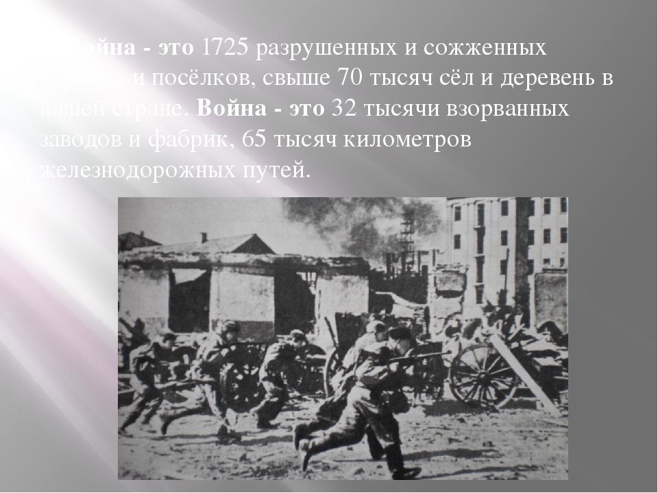 Война - это1725 разрушенных и сожженных городов и посёлков, свыше 70 тысяч...