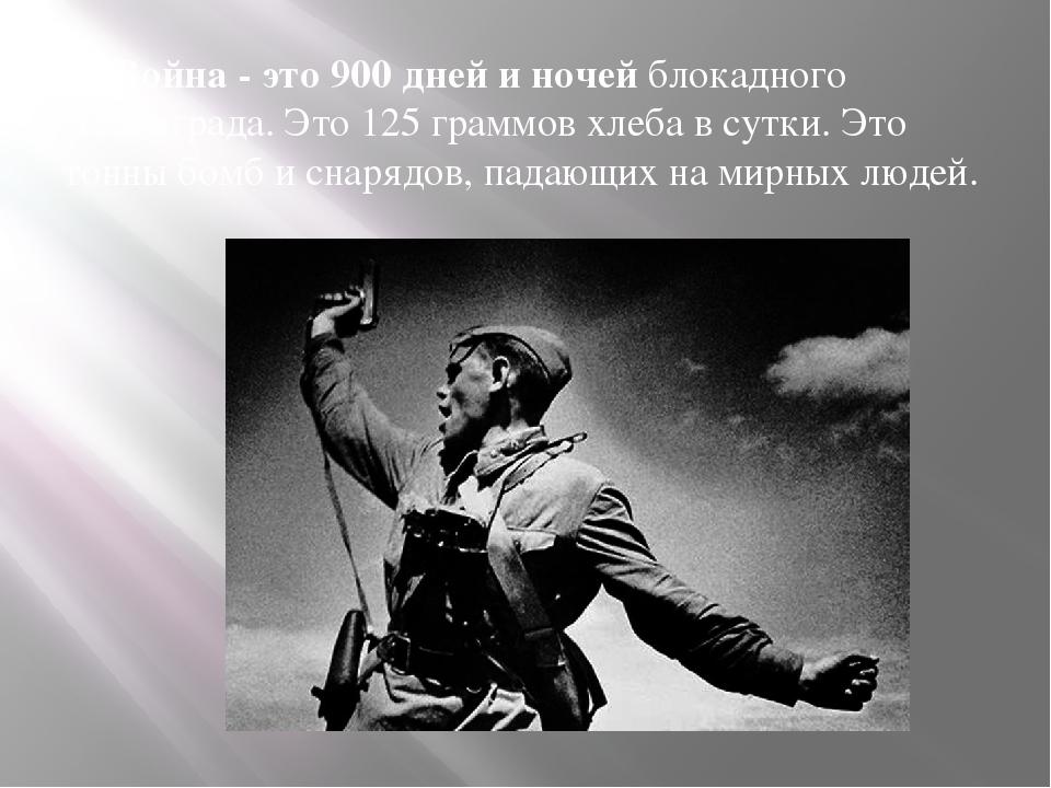 Война - это 900 дней и ночейблокадного Ленинграда. Это 125 граммов хлеба в...