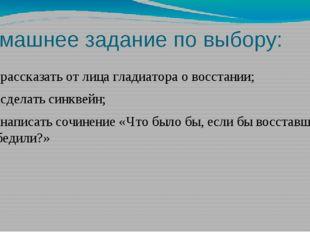 Домашнее задание по выбору: 1) рассказать от лица гладиатора о восстании; 2)