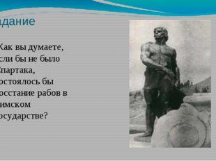 Задание Как вы думаете, если бы не было Спартака, состоялось бы восстание раб