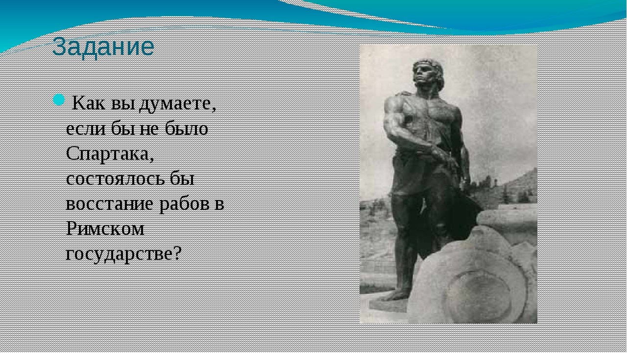 Задание Как вы думаете, если бы не было Спартака, состоялось бы восстание раб...