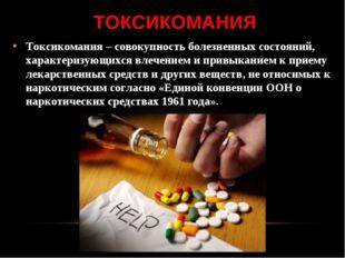 ТОКСИКОМАНИЯ Токсикомания – совокупность болезненных состояний, характеризующ