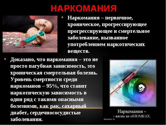 НАРКОМАНИЯ Наркомания – первичное, хроническое, прогрессирующее прогрессирующ...