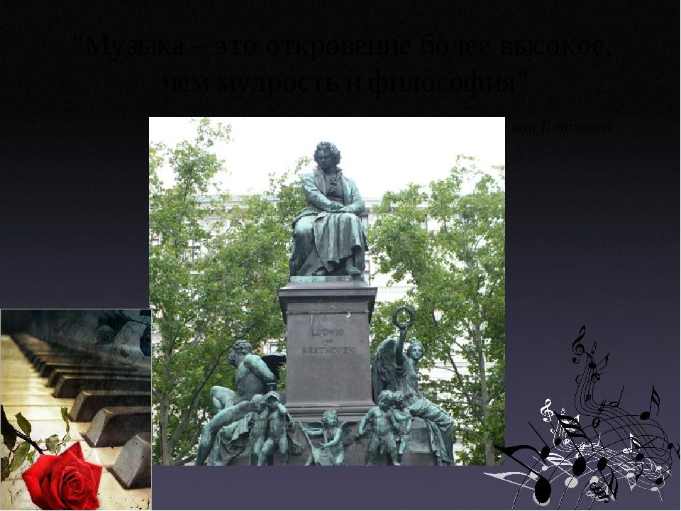 """""""Музыка – это откровение более высокое, чем мудрость и философия"""" Людвиг ван..."""