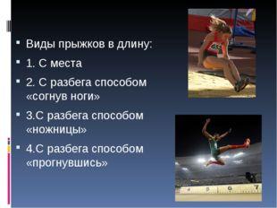 Виды прыжков в длину: 1. С места 2. С разбега способом «согнув ноги» 3.С разб