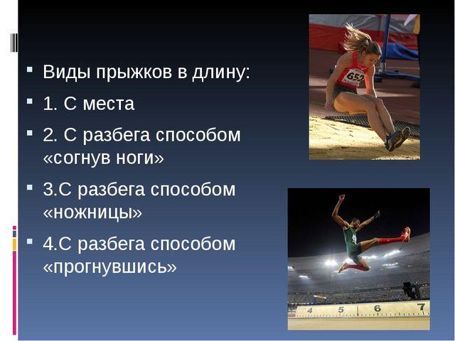 Виды прыжков в длину: 1. С места 2. С разбега способом «согнув ноги» 3.С разб...