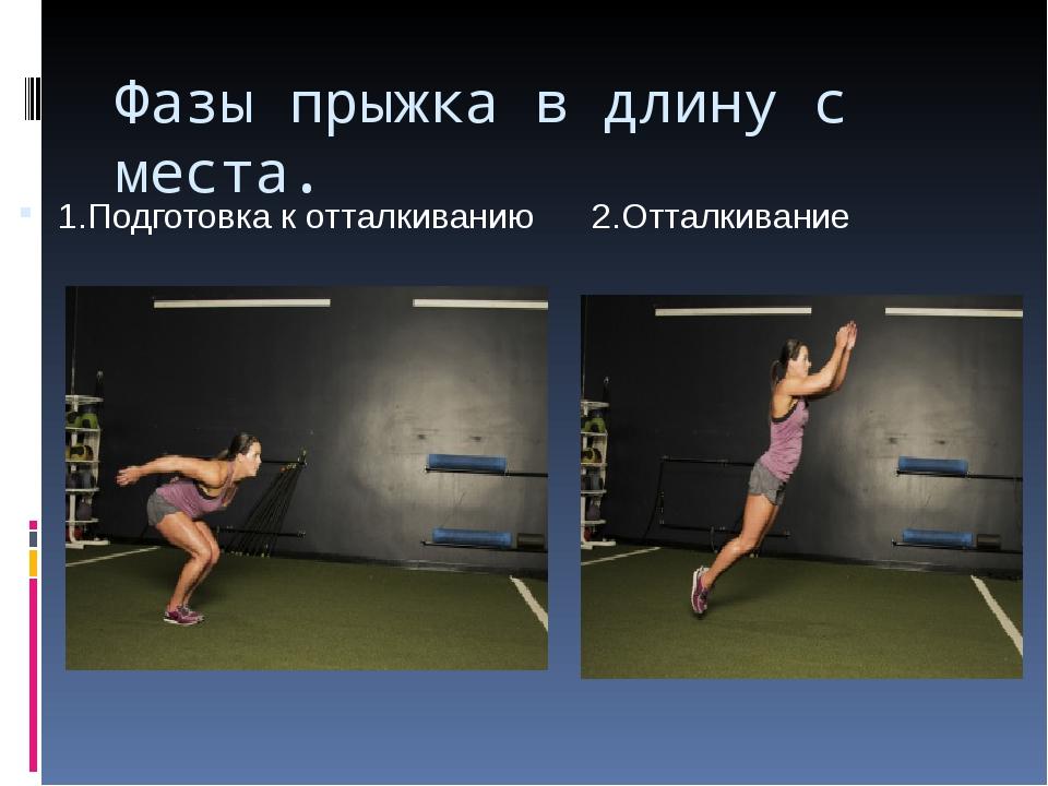 Фазы прыжка в длину с места. 1.Подготовка к отталкиванию 2.Отталкивание