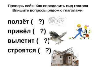 Проверь себя. Как определить вид глагола Впишите вопросы рядом с глаголами. п