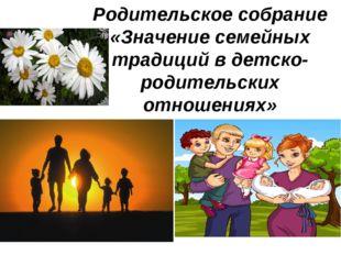 Родительское собрание «Значение семейных традиций в детско-родительских отнош