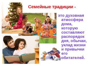 Семейные традиции - это духовная атмосфера дома, которую составляют распорядо