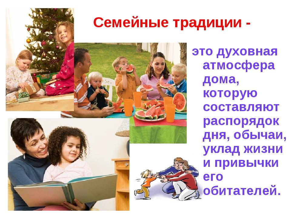 Семейные традиции - это духовная атмосфера дома, которую составляют распорядо...