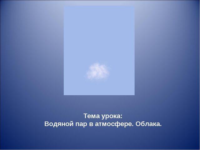 Тема урока: Водяной пар в атмосфере. Облака.